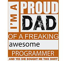 I'm a proud dad of a freaking awesome programmer and yes she bought me this shirt Photographic Print
