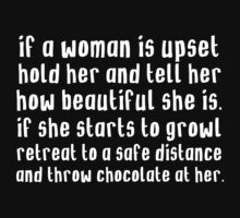 If a woman is upset, hold her and tell her how beautiful she is. If she starts to growl, retreat to a safe distance and throw chocolate at her by MalcolmWest