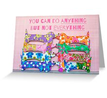 You can do ANYTHING. But not EVERYTHING. Sausage dog version Greeting Card