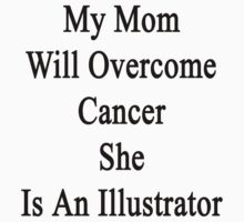 My Mom Will Overcome Cancer She Is An Illustrator  by supernova23