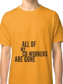 all my co-workers are gone Classic T-Shirt