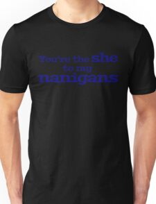 You're the she to my nanigans Unisex T-Shirt