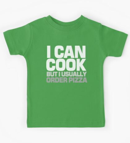 I can cook but I usually order pizza Kids Tee