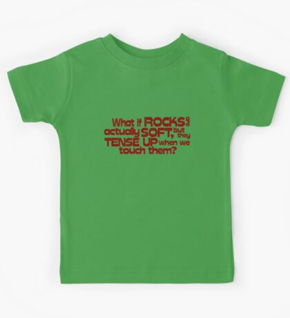 What if rocks are actually soft, but they tense up when we touch them? Kids Tee
