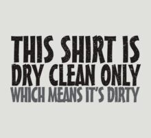 This shirt is dry clean only which means it's dirty by digerati