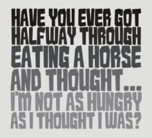 Have you ever got half way through eating a horse and thought, I'm not as hungry as I thought I was? by digerati
