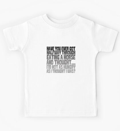 Have you ever got half way through eating a horse and thought, I'm not as hungry as I thought I was? Kids Tee