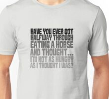 Have you ever got half way through eating a horse and thought, I'm not as hungry as I thought I was? Unisex T-Shirt