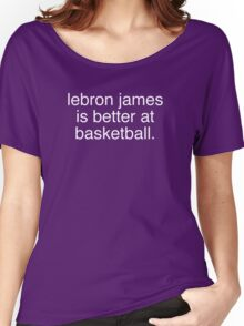LeBron James is better at basketball Women's Relaxed Fit T-Shirt