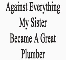 Against Everything My Sister Became A Great Plumber  by supernova23