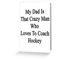 My Dad Is That Crazy Man Who Loves To Coach Hockey Greeting Card
