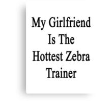 My Girlfriend Is The Hottest Zebra Trainer  Canvas Print