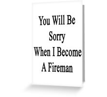 You Will Be Sorry When I Become A Fireman Greeting Card