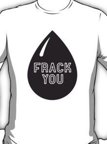 Frack You - Stop Fracking T-Shirt