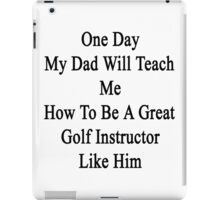 One Day My Dad Will Teach Me How To Be A Great Golf Instructor Like Her iPad Case/Skin