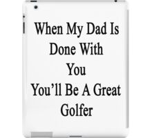 When My Dad Is Done With You You'll Be A Great Golfer iPad Case/Skin
