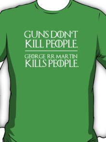 Guns don't kill people. George R.R. Martin kills people. T-Shirt