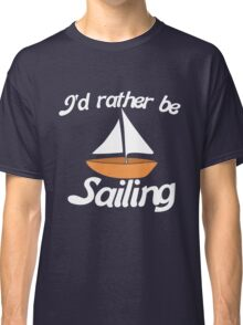 I'd rather be Sailing Classic T-Shirt