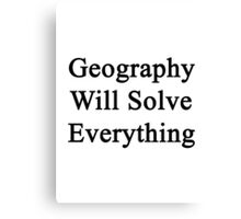 Geography Will Solve Everything  Canvas Print
