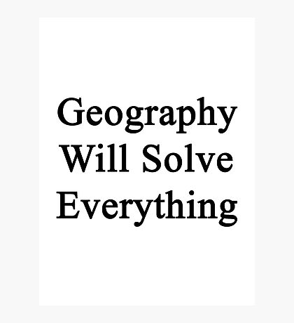 Geography Will Solve Everything  Photographic Print