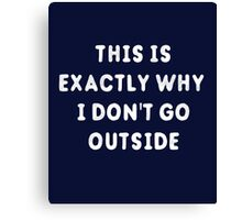 This Is Exactly Why I Don't Go Outside T-Shirt Canvas Print