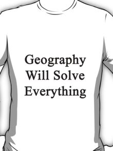 Geography Will Solve Everything  T-Shirt