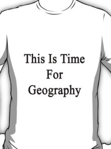 This Is Time For Geography T-Shirt