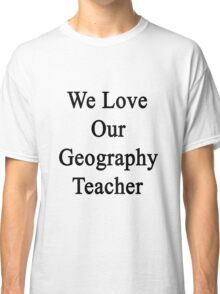 We Love Our Geography Teacher Classic T-Shirt