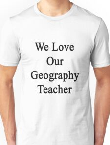 We Love Our Geography Teacher Unisex T-Shirt