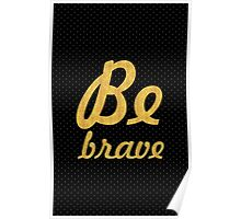 Be brave - Inspirational Quote Poster