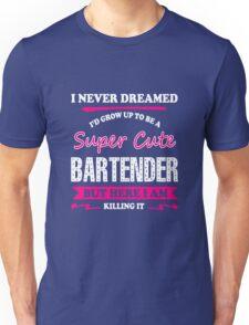 Bartender - I Never Dreamed I'd Grow Up To Be A Super Super Cute Unisex T-Shirt