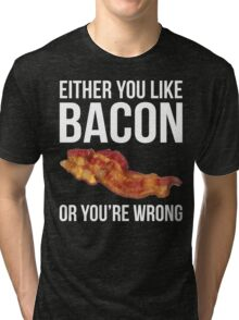 Either You Like Bacon Or You're Wrong Tri-blend T-Shirt