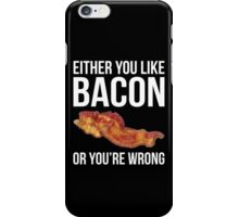 Either You Like Bacon Or You're Wrong iPhone Case/Skin