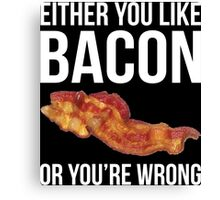 Either You Like Bacon Or You're Wrong Canvas Print