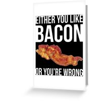 Either You Like Bacon Or You're Wrong Greeting Card
