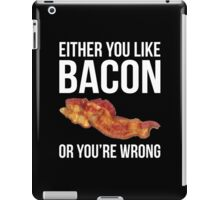 Either You Like Bacon Or You're Wrong iPad Case/Skin