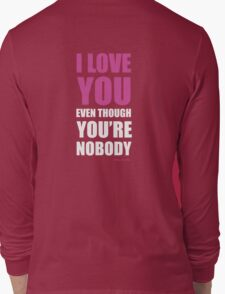 I LOVE YOU EVEN THOUGH YOU'RE NOBODY T-Shirt
