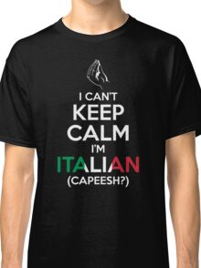 I Can't Keep Calm, I'm Italian (Capeesh?) Classic T-Shirt
