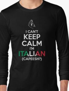 I Can't Keep Calm, I'm Italian (Capeesh?) Long Sleeve T-Shirt