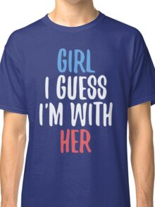 Girl I Guess I'm With Her Classic T-Shirt