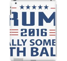 TRUMP 2016 Finally Someone With Balls ! iPad Case/Skin