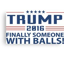 TRUMP 2016 Finally Someone With Balls ! Canvas Print
