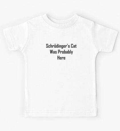 Schrodinger's Cat Was Probably Here Kids Tee