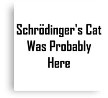 Schrodinger's Cat Was Probably Here Canvas Print