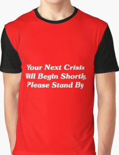 Your Next Crisis Will Begin Shortly, Please Stand By Graphic T-Shirt