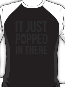 It Just Popped In There T-Shirt