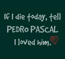 If I die today, tell Pedro Pascal I loved him by FandomizedRose