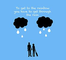 To Get To The Rainbow You Have To Get Through The Rain by EmmaPopkin