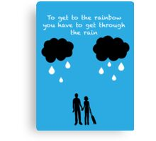 To Get To The Rainbow You Have To Get Through The Rain  Canvas Print