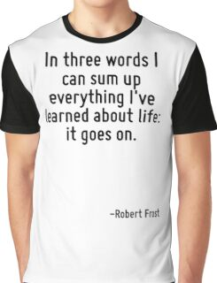 In three words I can sum up everything I've learned about life: it goes on. Graphic T-Shirt